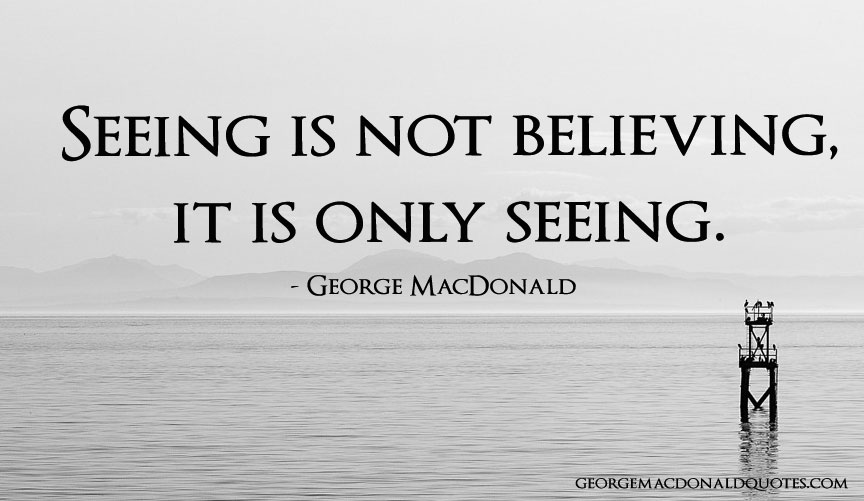 Seeing Is Not Believing >> Seeing Is Not Believing George Macdonald Quotes User Rated Quotes